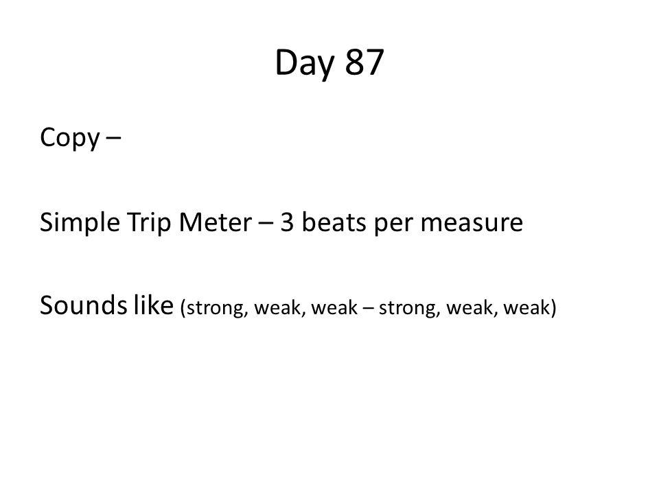 Day 87 Copy – Simple Trip Meter – 3 beats per measure Sounds like (strong, weak, weak – strong, weak, weak)