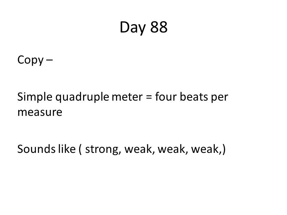 Day 88 Copy – Simple quadruple meter = four beats per measure Sounds like ( strong, weak, weak, weak,)