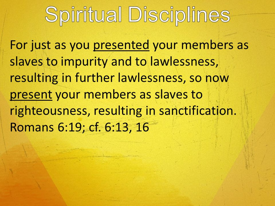 For just as you presented your members as slaves to impurity and to lawlessness, resulting in further lawlessness, so now present your members as slaves to righteousness, resulting in sanctification.