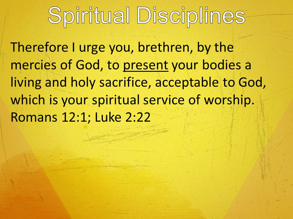 Therefore I urge you, brethren, by the mercies of God, to present your bodies a living and holy sacrifice, acceptable to God, which is your spiritual service of worship.