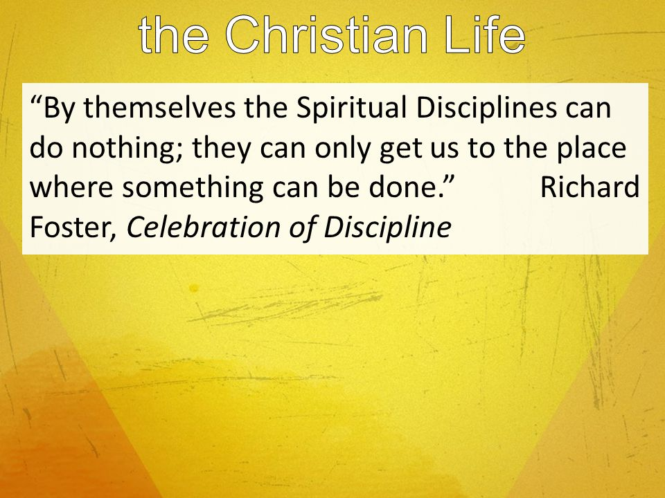 By themselves the Spiritual Disciplines can do nothing; they can only get us to the place where something can be done.