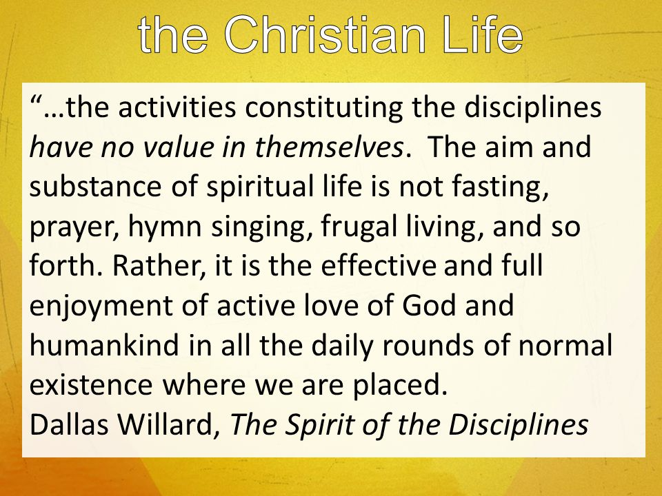 …the activities constituting the disciplines have no value in themselves. The aim and substance of spiritual life is not fasting, prayer, hymn singing