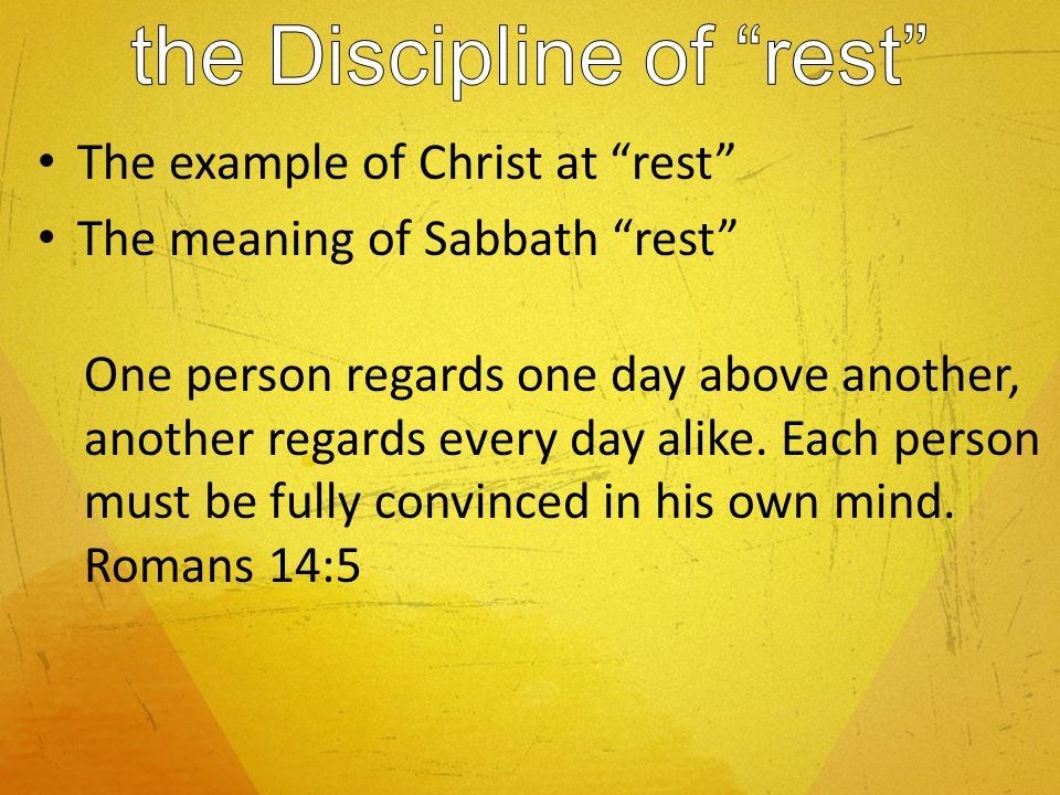 The example of Christ at rest The meaning of Sabbath rest One person regards one day above another, another regards every day alike.