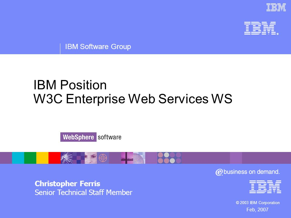 ® IBM Software Group © 2003 IBM Corporation IBM Position W3C Enterprise Web Services WS Christopher Ferris Senior Technical Staff Member Feb, 2007