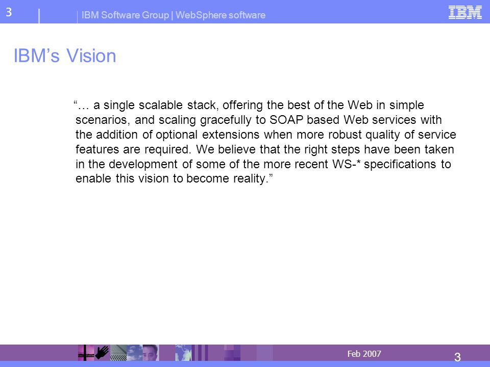 IBM Software Group | WebSphere software 3 3 Feb 2007 IBMs Vision … a single scalable stack, offering the best of the Web in simple scenarios, and scaling gracefully to SOAP based Web services with the addition of optional extensions when more robust quality of service features are required.