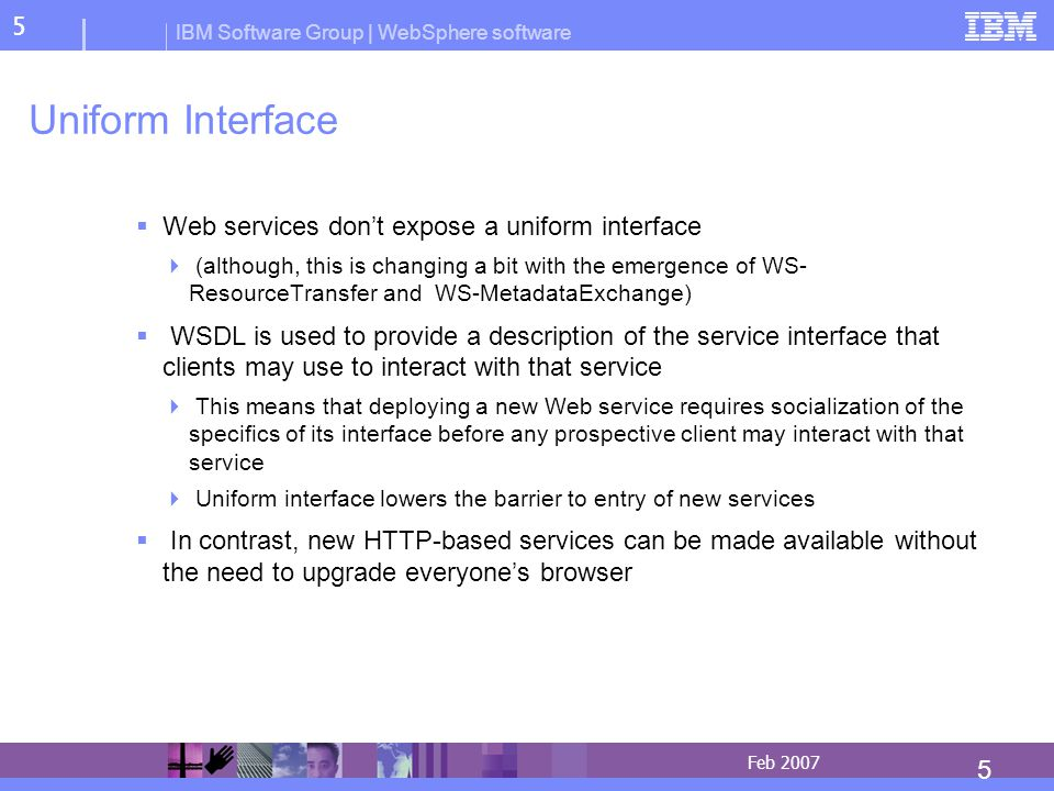 IBM Software Group | WebSphere software 5 5 Feb 2007 Uniform Interface Web services dont expose a uniform interface (although, this is changing a bit with the emergence of WS- ResourceTransfer and WS-MetadataExchange) WSDL is used to provide a description of the service interface that clients may use to interact with that service This means that deploying a new Web service requires socialization of the specifics of its interface before any prospective client may interact with that service Uniform interface lowers the barrier to entry of new services In contrast, new HTTP-based services can be made available without the need to upgrade everyones browser