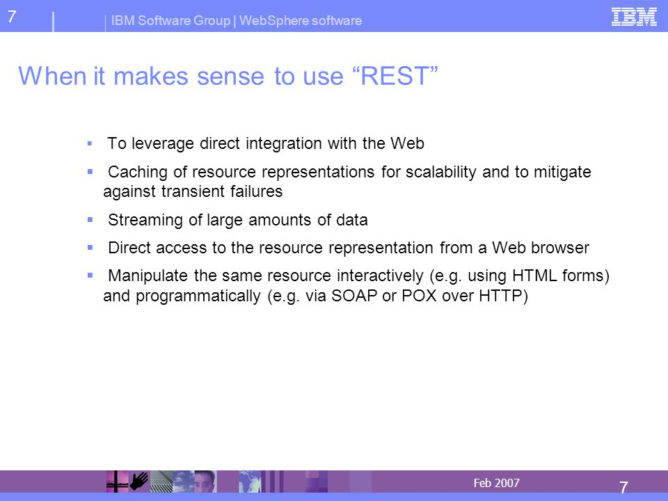 IBM Software Group | WebSphere software 7 7 Feb 2007 When it makes sense to use REST To leverage direct integration with the Web Caching of resource representations for scalability and to mitigate against transient failures Streaming of large amounts of data Direct access to the resource representation from a Web browser Manipulate the same resource interactively (e.g.