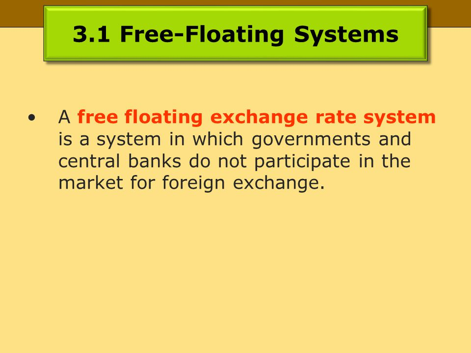 3.1 Free-Floating Systems A free floating exchange rate system is a system in which governments and central banks do not participate in the market for foreign exchange.