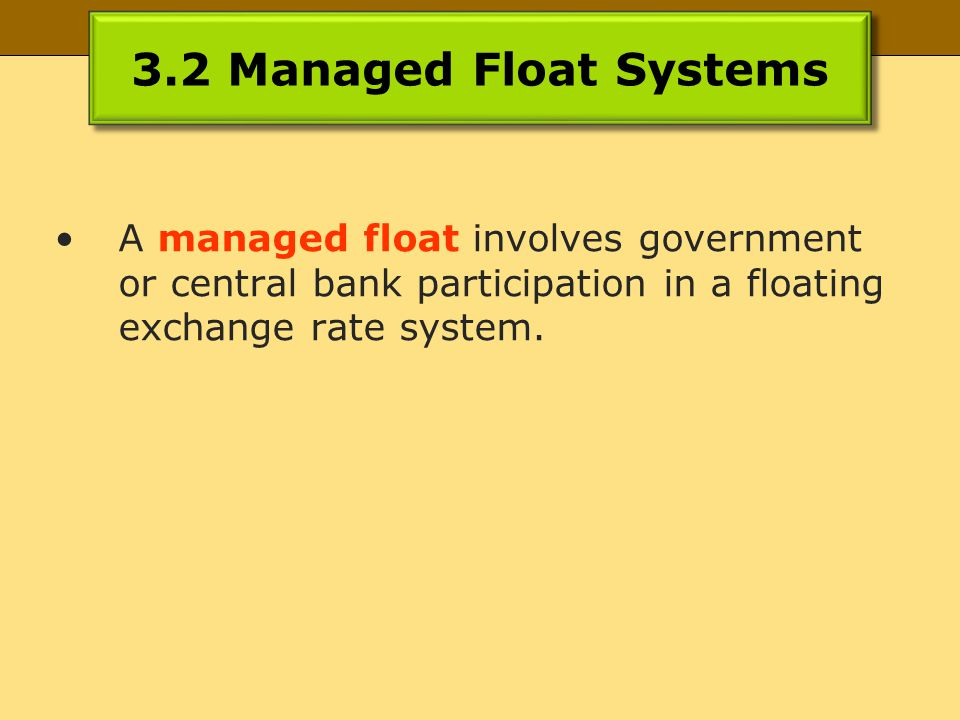 3.2 Managed Float Systems A managed float involves government or central bank participation in a floating exchange rate system.