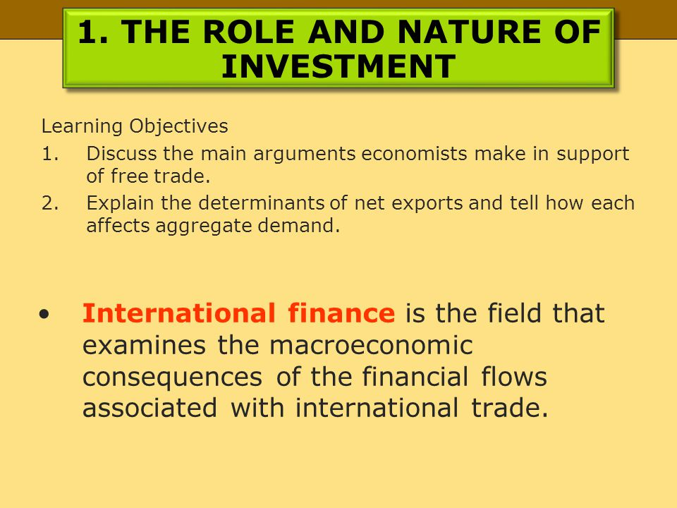 1. THE ROLE AND NATURE OF INVESTMENT Learning Objectives 1.Discuss the main arguments economists make in support of free trade. 2.Explain the determin