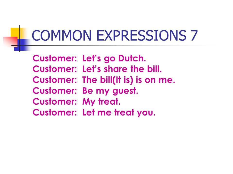 COMMON EXPRESSIONS 7 Customer: Lets go Dutch.Customer: Lets share the bill.
