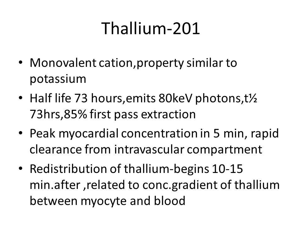 Thallium-201 Monovalent cation,property similar to potassium Half life 73 hours,emits 80keV photons,t½ 73hrs,85% first pass extraction Peak myocardial