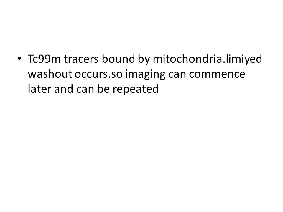 Tc99m tracers bound by mitochondria.limiyed washout occurs.so imaging can commence later and can be repeated