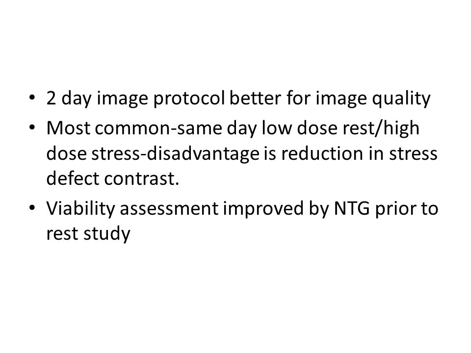 2 day image protocol better for image quality Most common-same day low dose rest/high dose stress-disadvantage is reduction in stress defect contrast.