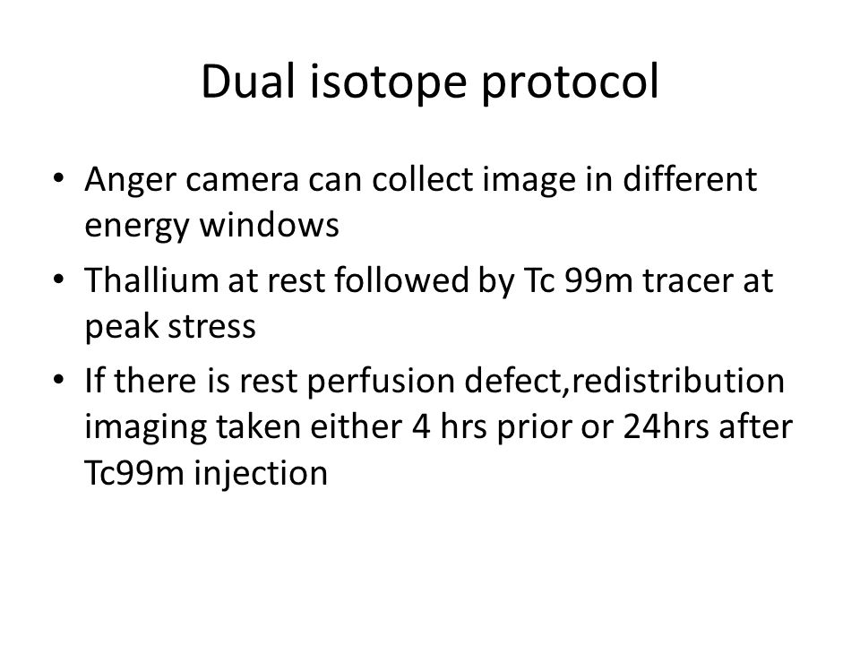Dual isotope protocol Anger camera can collect image in different energy windows Thallium at rest followed by Tc 99m tracer at peak stress If there is