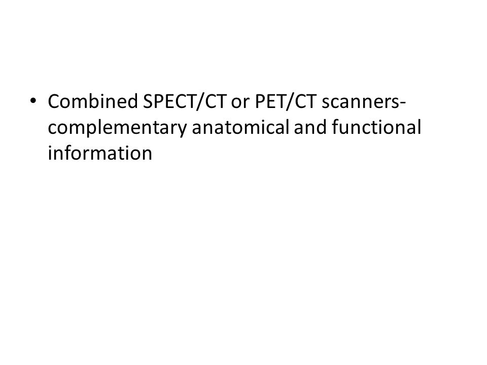 Combined SPECT/CT or PET/CT scanners- complementary anatomical and functional information