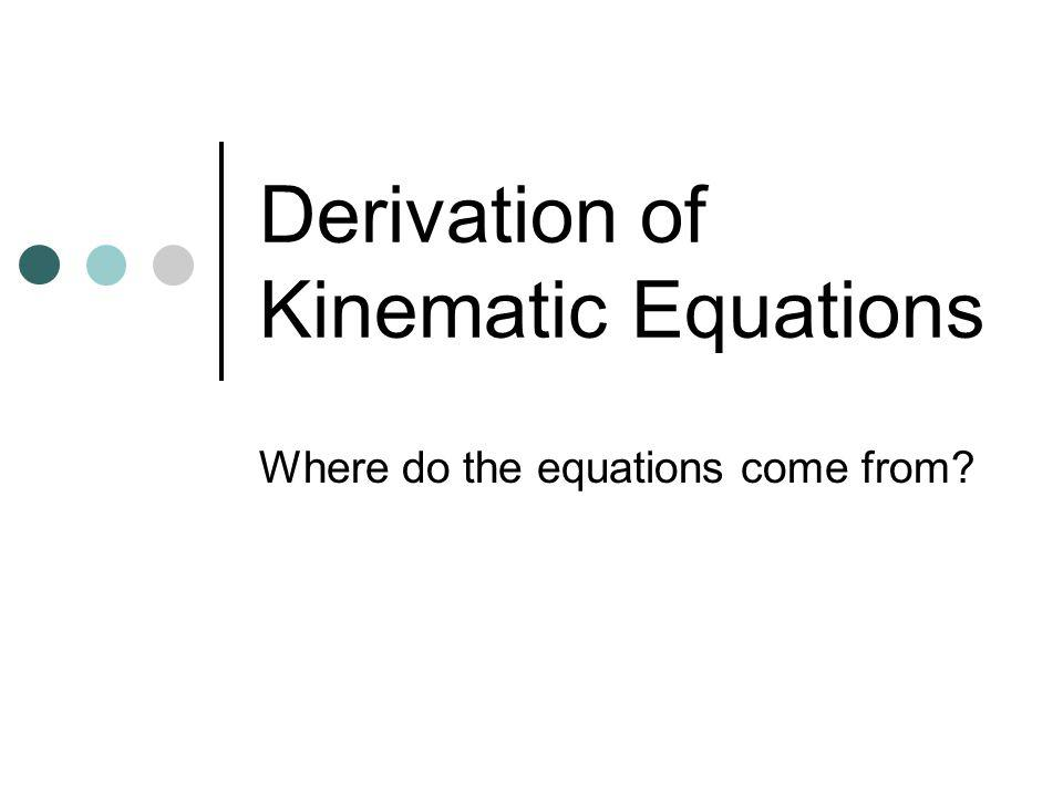 Derivation of Kinematic Equations Where do the equations come from?