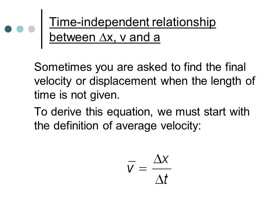 Time-independent relationship between x, v and a Sometimes you are asked to find the final velocity or displacement when the length of time is not giv