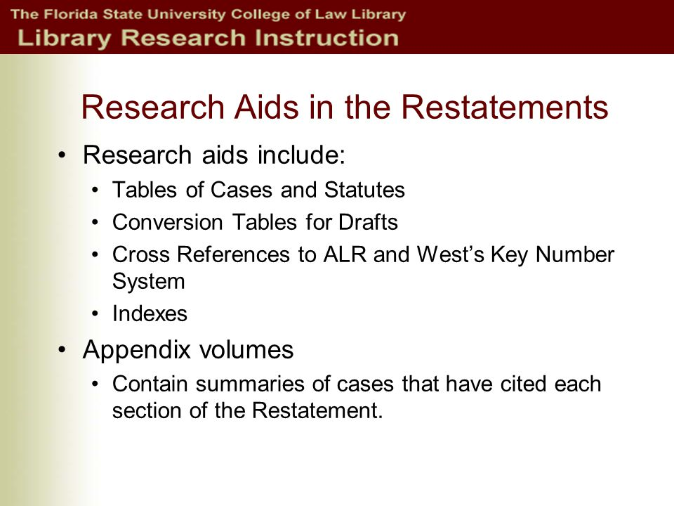 Research Aids in the Restatements Research aids include: Tables of Cases and Statutes Conversion Tables for Drafts Cross References to ALR and Wests Key Number System Indexes Appendix volumes Contain summaries of cases that have cited each section of the Restatement.