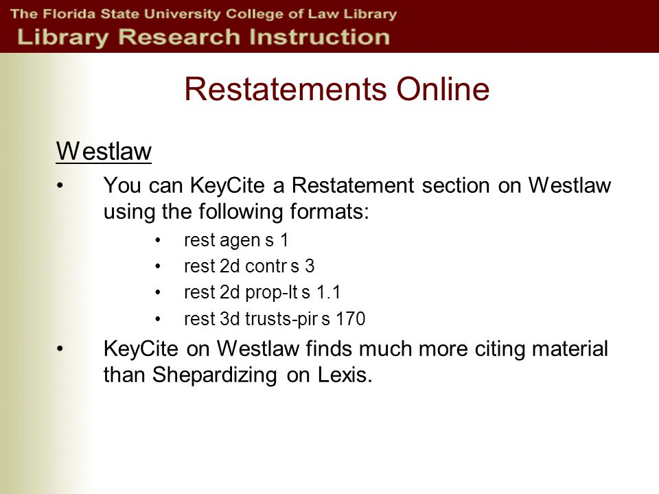 Restatements Online Westlaw You can KeyCite a Restatement section on Westlaw using the following formats: rest agen s 1 rest 2d contr s 3 rest 2d prop-lt s 1.1 rest 3d trusts-pir s 170 KeyCite on Westlaw finds much more citing material than Shepardizing on Lexis.