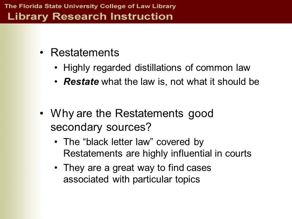 Restatements Highly regarded distillations of common law Restate what the law is, not what it should be Why are the Restatements good secondary sources.