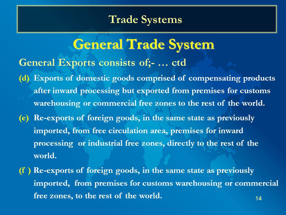 14 Trade Systems General Trade System General Exports consists of;- … ctd (d)Exports of domestic goods comprised of compensating products after inward processing but exported from premises for customs warehousing or commercial free zones to the rest of the world.