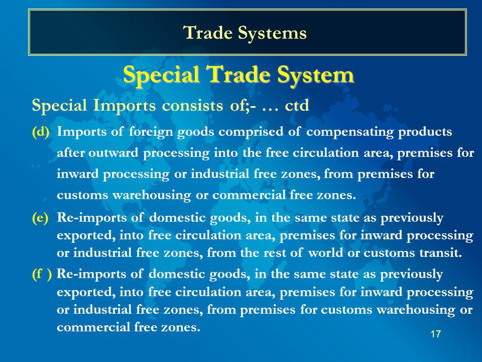 17 Trade Systems Special Trade System Special Imports consists of;- … ctd (d)Imports of foreign goods comprised of compensating products after outward processing into the free circulation area, premises for inward processing or industrial free zones, from premises for customs warehousing or commercial free zones.