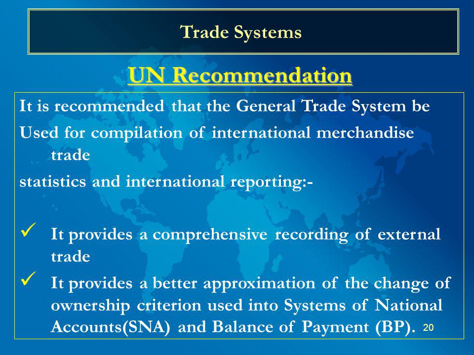 20 Trade Systems UN Recommendation It is recommended that the General Trade System be Used for compilation of international merchandise trade statistics and international reporting:- It provides a comprehensive recording of external trade It provides a better approximation of the change of ownership criterion used into Systems of National Accounts(SNA) and Balance of Payment (BP).