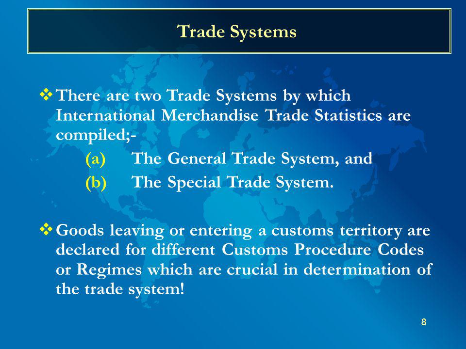 8 Trade Systems There are two Trade Systems by which International Merchandise Trade Statistics are compiled;- (a)The General Trade System, and (b)The Special Trade System.