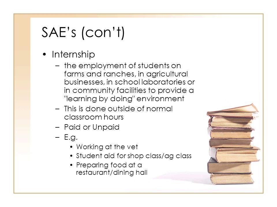 SAEs (cont) Internship –the employment of students on farms and ranches, in agricultural businesses, in school laboratories or in community facilities