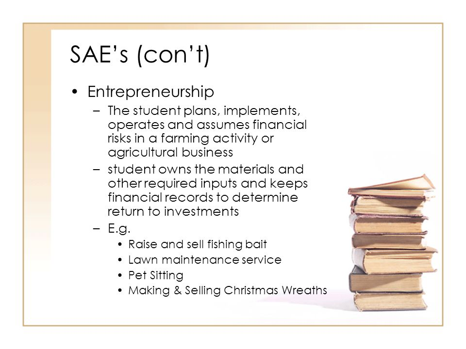 SAEs (cont) Entrepreneurship –The student plans, implements, operates and assumes financial risks in a farming activity or agricultural business –stud