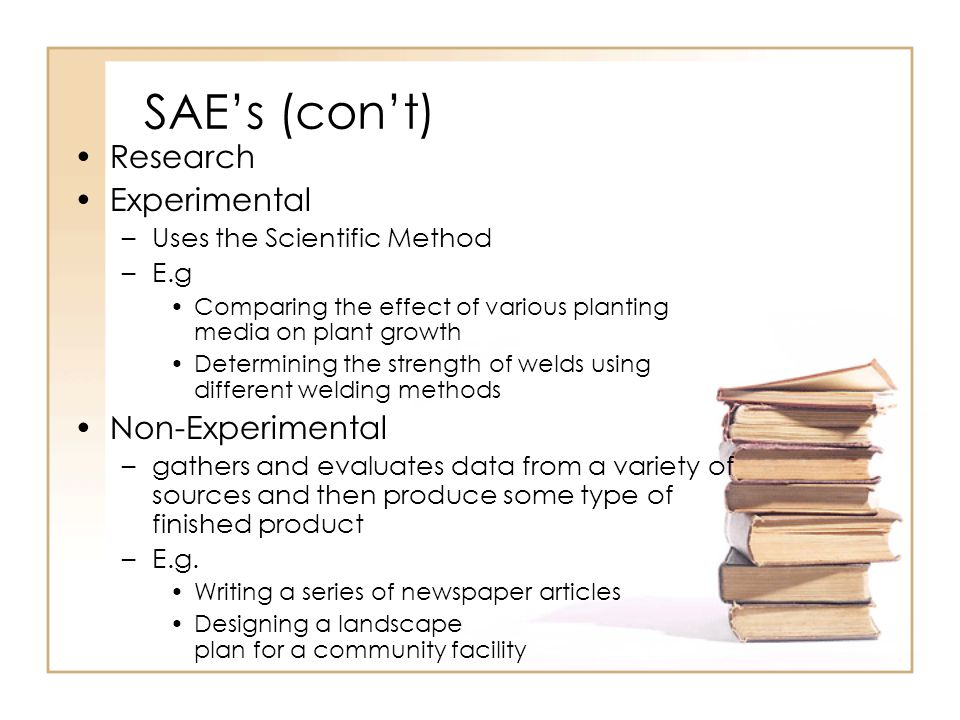 SAEs (cont) Research Experimental –Uses the Scientific Method –E.g Comparing the effect of various planting media on plant growth Determining the stre