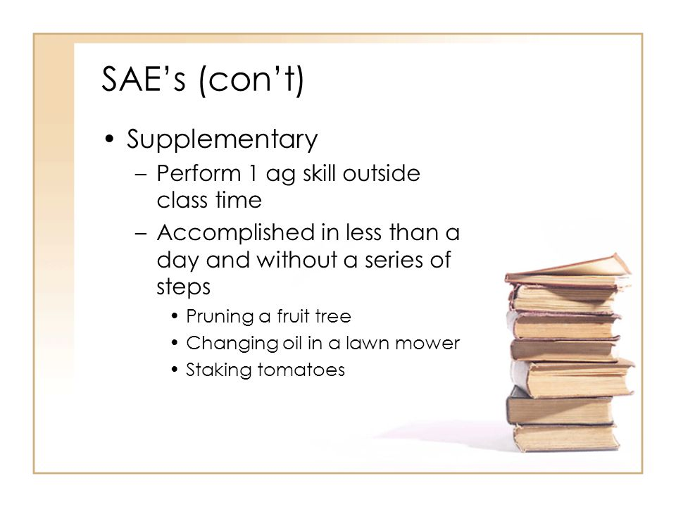 SAEs (cont) Supplementary –Perform 1 ag skill outside class time –Accomplished in less than a day and without a series of steps Pruning a fruit tree C