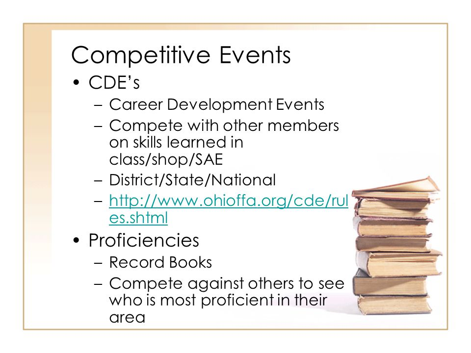 Competitive Events CDEs –Career Development Events –Compete with other members on skills learned in class/shop/SAE –District/State/National –http://ww