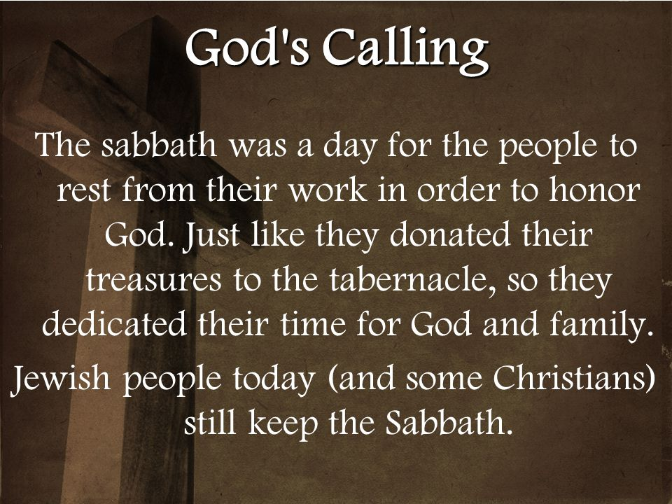 God's Calling The sabbath was a day for the people to rest from their work in order to honor God. Just like they donated their treasures to the tabern