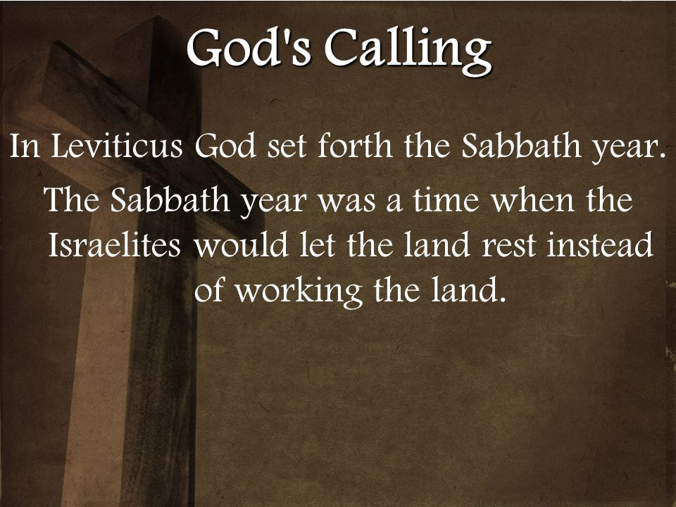 God's Calling In Leviticus God set forth the Sabbath year. The Sabbath year was a time when the Israelites would let the land rest instead of working
