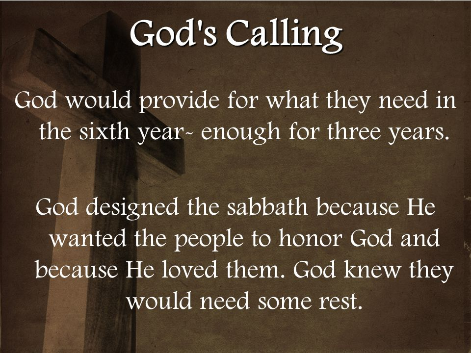 God's Calling God would provide for what they need in the sixth year- enough for three years. God designed the sabbath because He wanted the people to