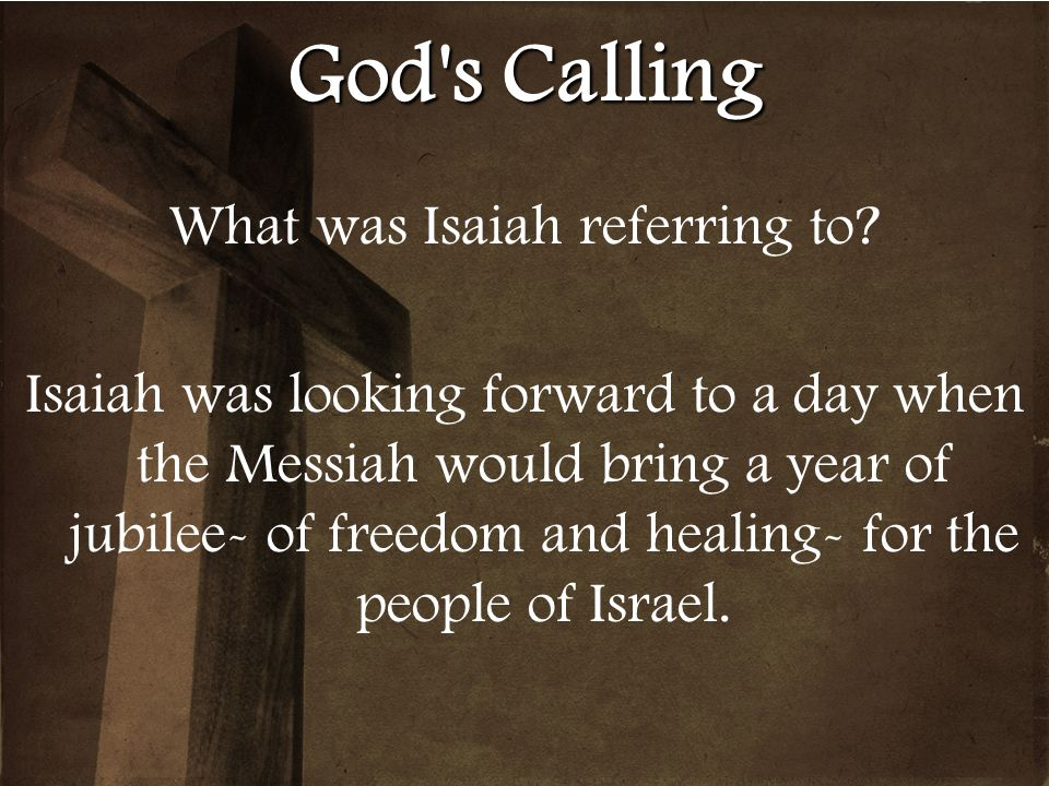 God's Calling What was Isaiah referring to? Isaiah was looking forward to a day when the Messiah would bring a year of jubilee- of freedom and healing