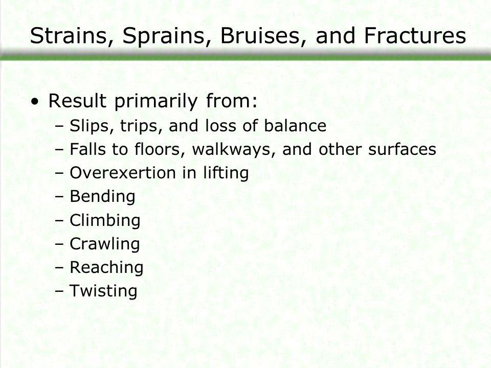Strains, Sprains, Bruises, and Fractures Result primarily from: –Slips, trips, and loss of balance –Falls to floors, walkways, and other surfaces –Ove
