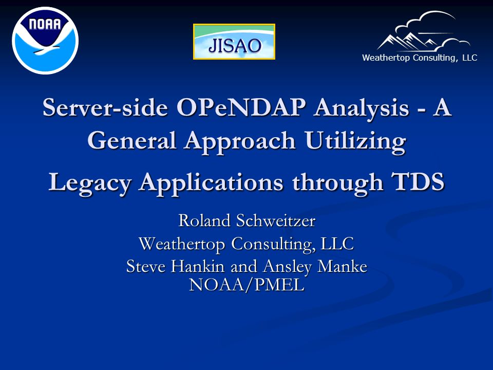 Weathertop Consulting, LLC Server-side OPeNDAP Analysis - A General Approach Utilizing Legacy Applications through TDS Roland Schweitzer Weathertop Consulting, LLC Steve Hankin and Ansley Manke NOAA/PMEL