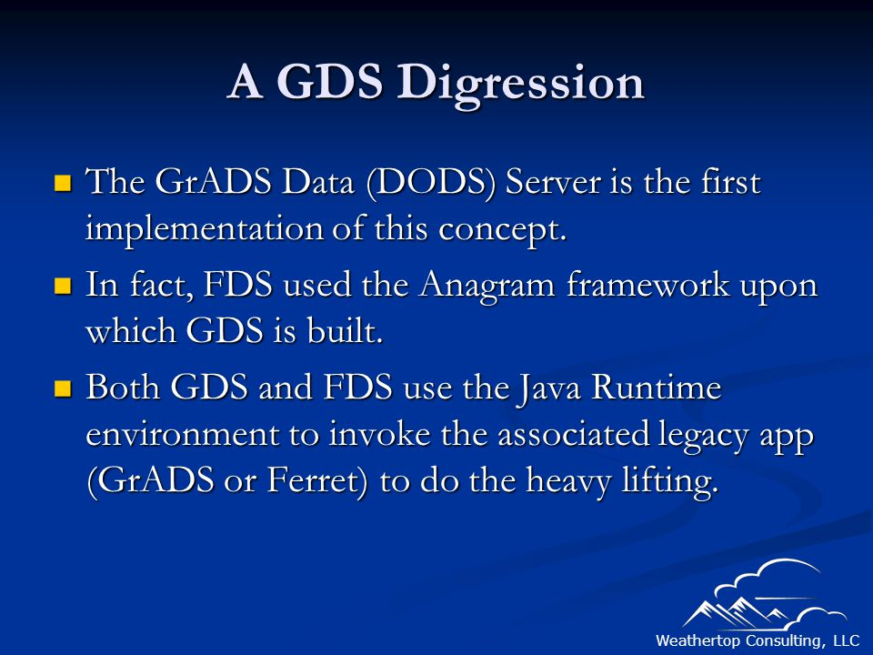 Weathertop Consulting, LLC A GDS Digression The GrADS Data (DODS) Server is the first implementation of this concept.