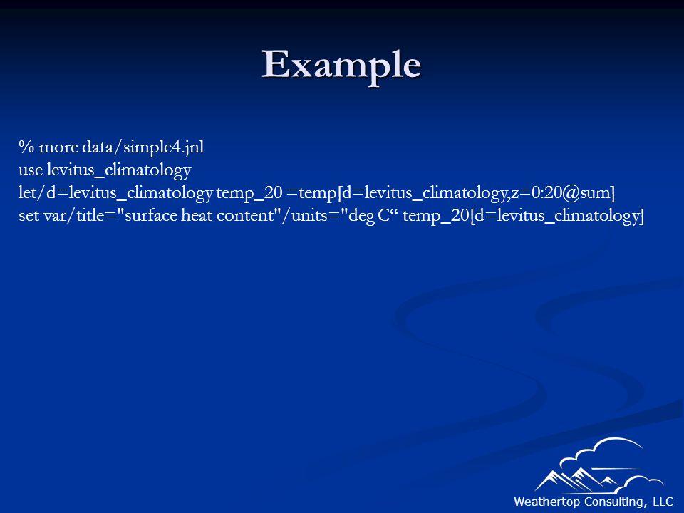 Weathertop Consulting, LLC Example % more data/simple4.jnl use levitus_climatology let/d=levitus_climatology temp_20 =temp[d=levitus_climatology,z=0:20@sum] set var/title= surface heat content /units= deg C temp_20[d=levitus_climatology]