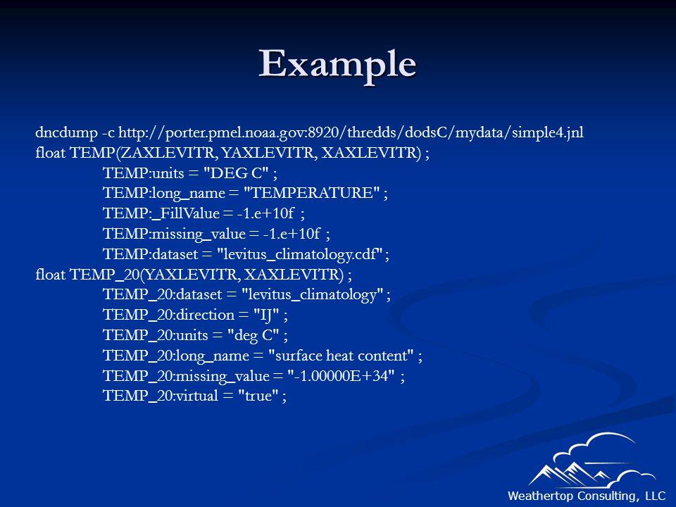 Weathertop Consulting, LLC Example dncdump -c http://porter.pmel.noaa.gov:8920/thredds/dodsC/mydata/simple4.jnl float TEMP(ZAXLEVITR, YAXLEVITR, XAXLEVITR) ; TEMP:units = DEG C ; TEMP:long_name = TEMPERATURE ; TEMP:_FillValue = -1.e+10f ; TEMP:missing_value = -1.e+10f ; TEMP:dataset = levitus_climatology.cdf ; float TEMP_20(YAXLEVITR, XAXLEVITR) ; TEMP_20:dataset = levitus_climatology ; TEMP_20:direction = IJ ; TEMP_20:units = deg C ; TEMP_20:long_name = surface heat content ; TEMP_20:missing_value = -1.00000E+34 ; TEMP_20:virtual = true ;
