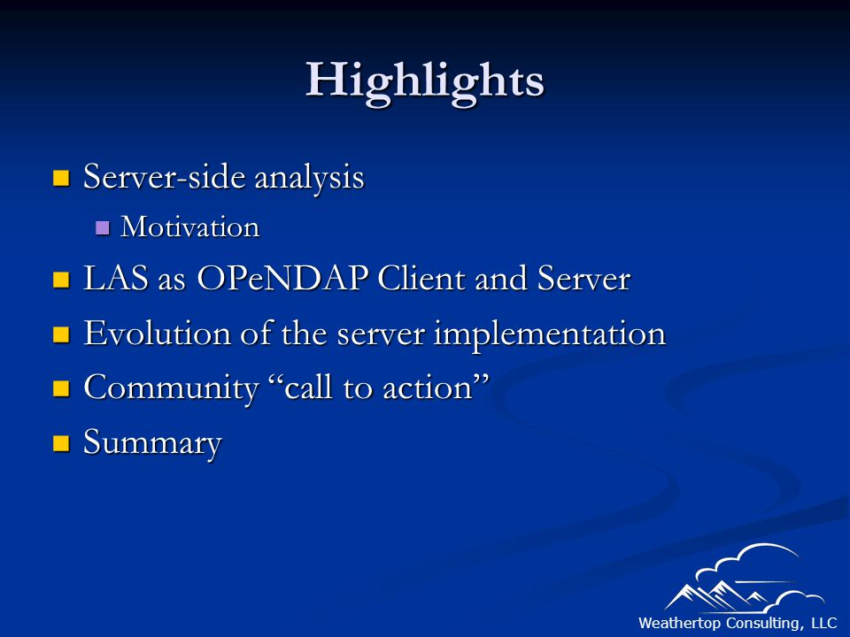 Weathertop Consulting, LLC Highlights Server-side analysis Server-side analysis Motivation Motivation LAS as OPeNDAP Client and Server LAS as OPeNDAP Client and Server Evolution of the server implementation Evolution of the server implementation Community call to action Community call to action Summary Summary