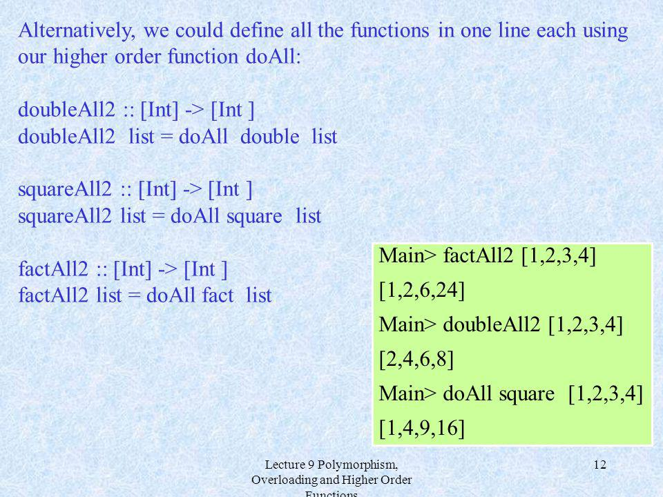 Lecture 9 Polymorphism, Overloading and Higher Order Functions 12 Alternatively, we could define all the functions in one line each using our higher o