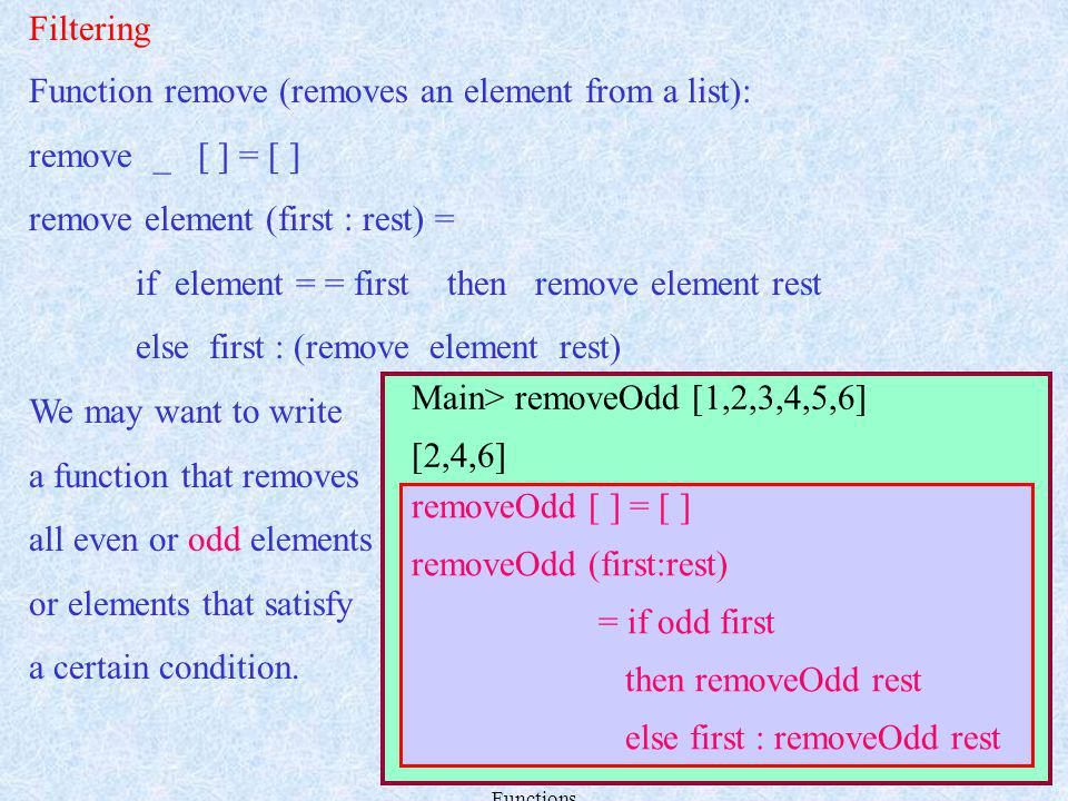 Lecture 9 Polymorphism, Overloading and Higher Order Functions 15 Function remove (removes an element from a list): remove _ [ ] = [ ] remove element (first : rest) = if element = = first then remove element rest else first : (remove element rest) We may want to write a function that removes all even or odd elements or elements that satisfy a certain condition.