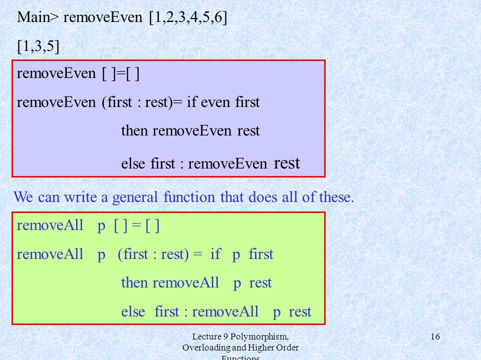 Lecture 9 Polymorphism, Overloading and Higher Order Functions 16 removeEven [ ]=[ ] removeEven (first : rest)= if even first then removeEven rest else first : removeEven rest We can write a general function that does all of these.