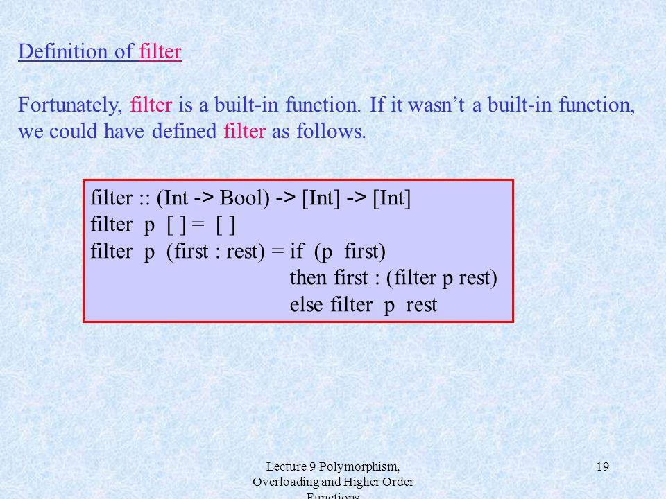 Lecture 9 Polymorphism, Overloading and Higher Order Functions 19 Definition of filter Fortunately, filter is a built-in function. If it wasnt a built