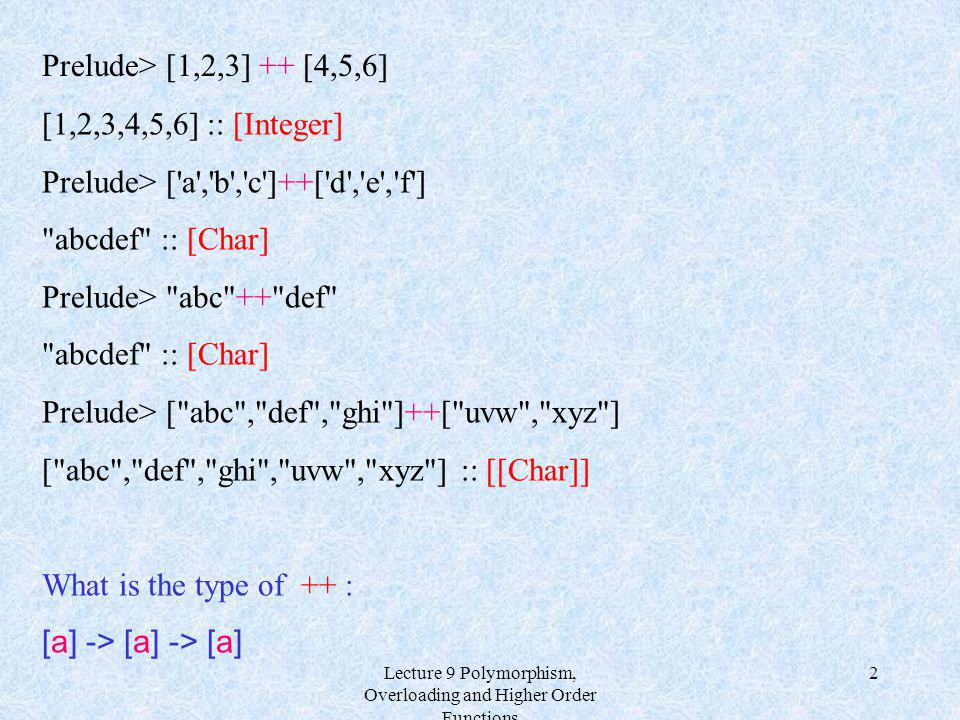 Lecture 9 Polymorphism, Overloading and Higher Order Functions 2 [1,2,3,4,5,6] :: [Integer] Prelude> ['a','b','c']++['d','e','f']