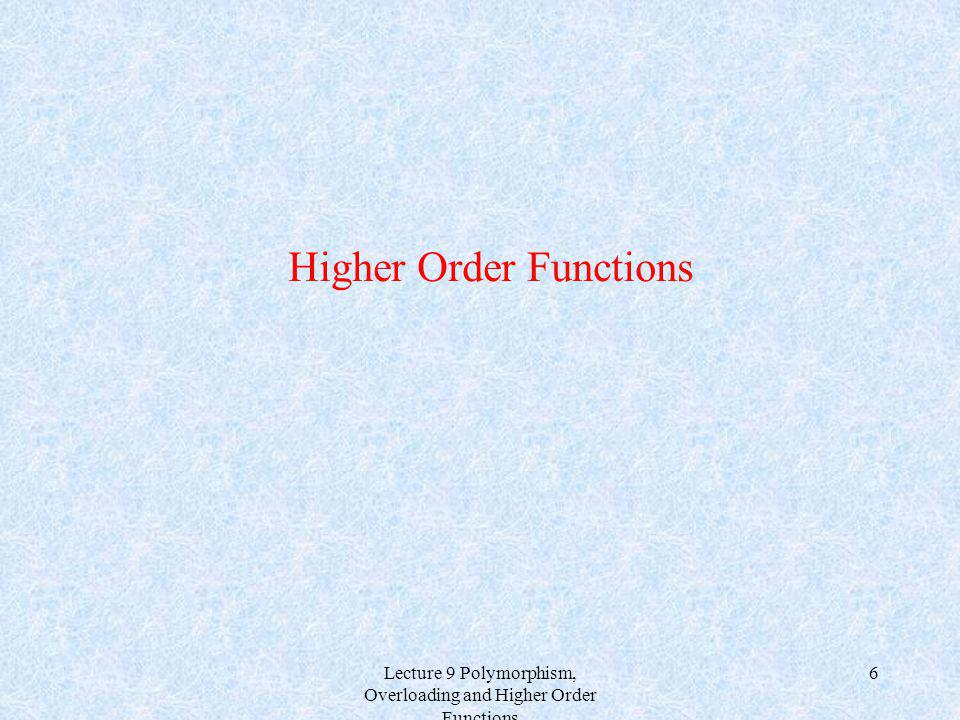 Lecture 9 Polymorphism, Overloading and Higher Order Functions 6 Higher Order Functions